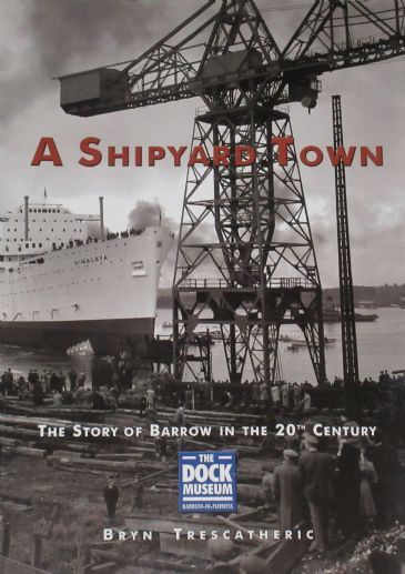 A Shipyard Town - The Story of Barrow in the 20th Century, by Bryn Trescatheric